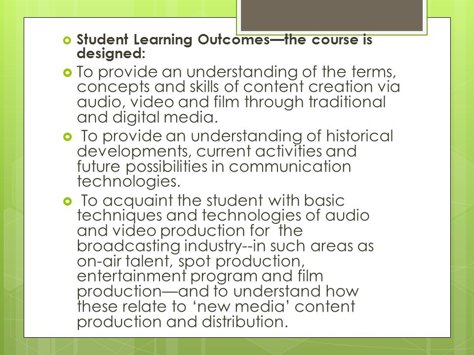  Student Learning Outcomes—the course is designed:  To provide an understanding of the terms, concepts and skills of content creation via audio, video and film through traditional and digital media.