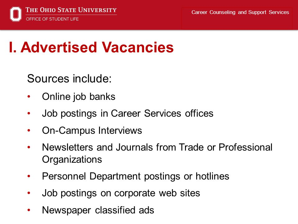 Sources include: Online job banks Job postings in Career Services offices On-Campus Interviews Newsletters and Journals from Trade or Professional Organizations Personnel Department postings or hotlines Job postings on corporate web sites Newspaper classified ads Career Counseling and Support Services I.