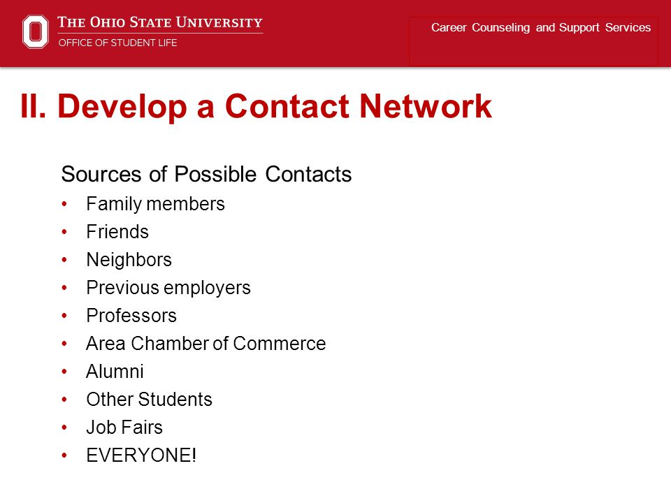 Sources of Possible Contacts Family members Friends Neighbors Previous employers Professors Area Chamber of Commerce Alumni Other Students Job Fairs EVERYONE.