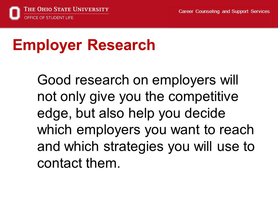 Good research on employers will not only give you the competitive edge, but also help you decide which employers you want to reach and which strategies you will use to contact them.