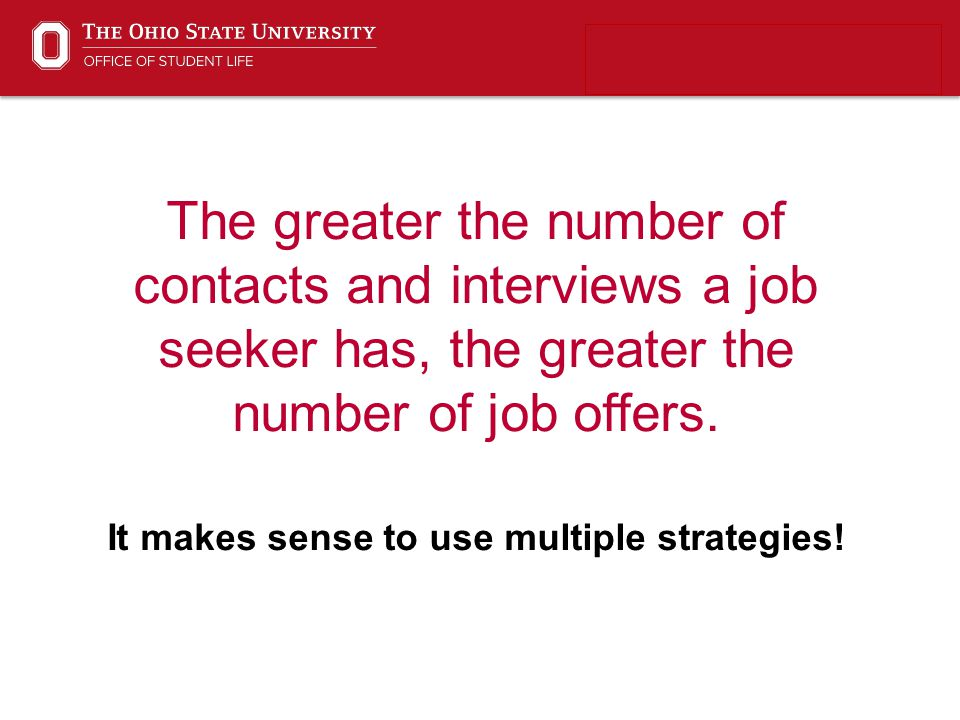The greater the number of contacts and interviews a job seeker has, the greater the number of job offers. It makes sense to use multiple strategies!
