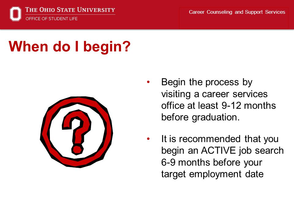 Begin the process by visiting a career services office at least 9-12 months before graduation.