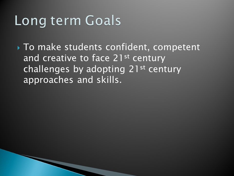 To make students confident, competent and creative to face 21 st century challenges by adopting 21 st century approaches and skills.