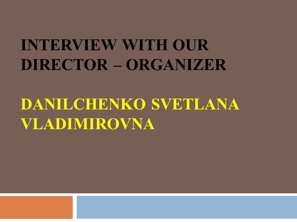 INTERVIEW WITH OUR DIRECTOR – ORGANIZER DANILCHENKO SVETLANA VLADIMIROVNA
