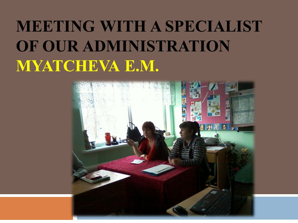 MEETING WITH A SPECIALIST OF OUR ADMINISTRATION MYATCHEVA E.M.