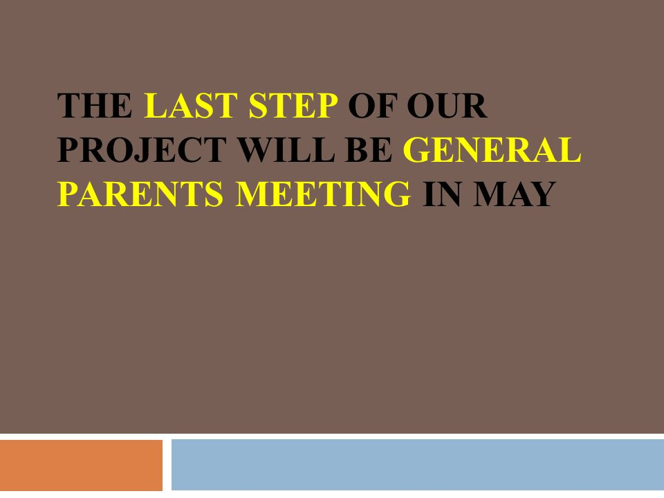 THE LAST STEP OF OUR PROJECT WILL BE GENERAL PARENTS MEETING IN MAY