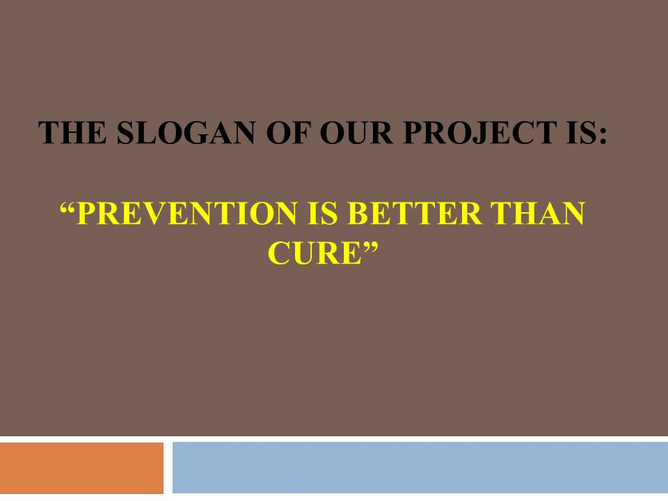 THE SLOGAN OF OUR PROJECT IS: PREVENTION IS BETTER THAN CURE