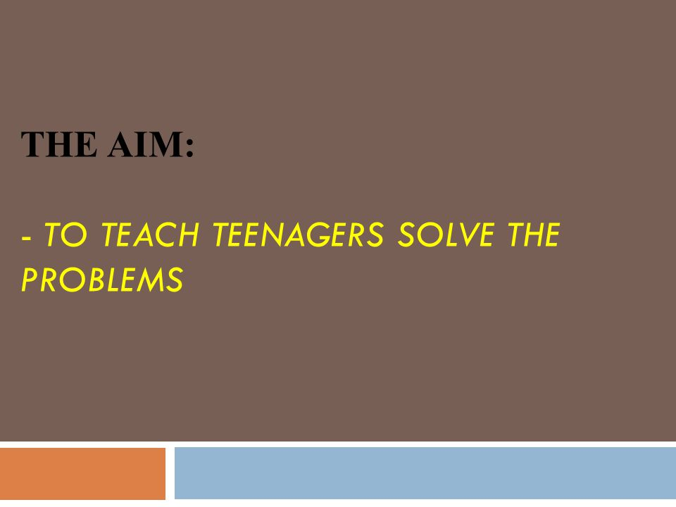 THE AIM: - TO TEACH TEENAGERS SOLVE THE PROBLEMS