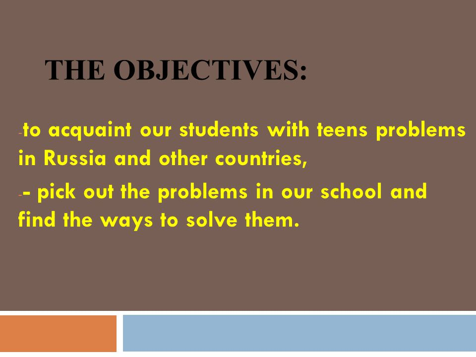THE OBJECTIVES: - to acquaint our students with teens problems in Russia and other countries, - - pick out the problems in our school and find the ways to solve them.