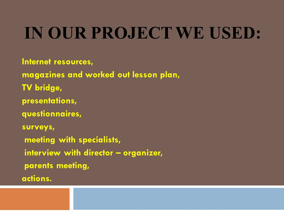 IN OUR PROJECT WE USED: Internet resources, magazines and worked out lesson plan, TV bridge, presentations, questionnaires, surveys, meeting with specialists, interview with director – organizer, parents meeting, actions.