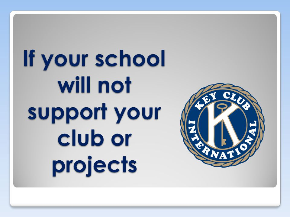 If your school will not support your club or projects