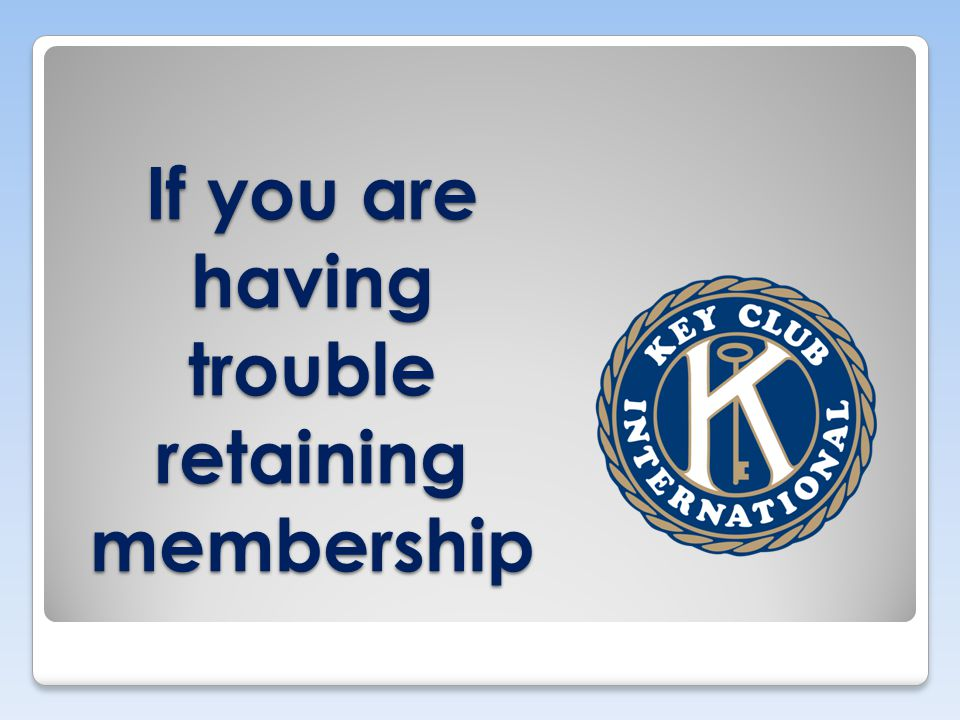 If you are having trouble retaining membership