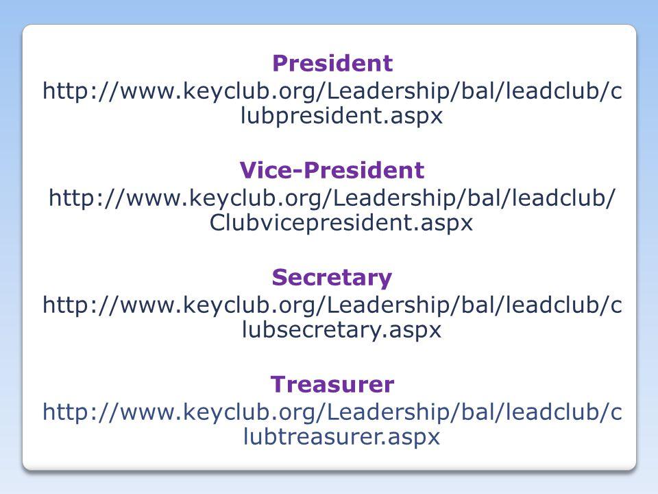 President http://www.keyclub.org/Leadership/bal/leadclub/c lubpresident.aspx Vice-President http://www.keyclub.org/Leadership/bal/leadclub/ Clubvicepresident.aspx Secretary http://www.keyclub.org/Leadership/bal/leadclub/c lubsecretary.aspx Treasurer http://www.keyclub.org/Leadership/bal/leadclub/c lubtreasurer.aspx