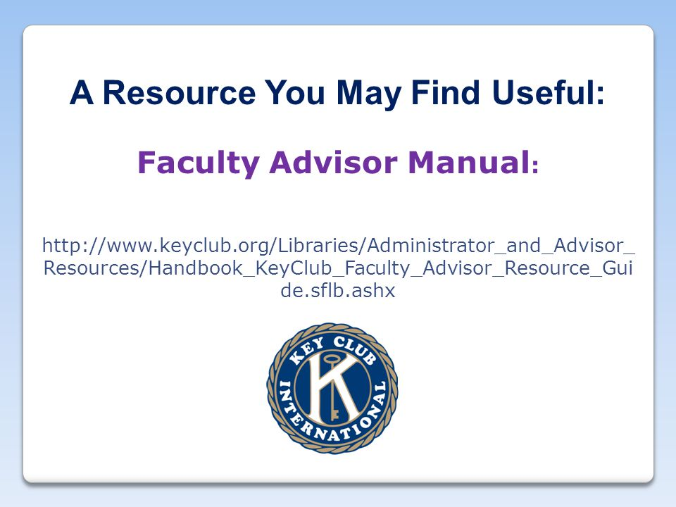 A Resource You May Find Useful: Faculty Advisor Manual : http://www.keyclub.org/Libraries/Administrator_and_Advisor_ Resources/Handbook_KeyClub_Faculty_Advisor_Resource_Gui de.sflb.ashx