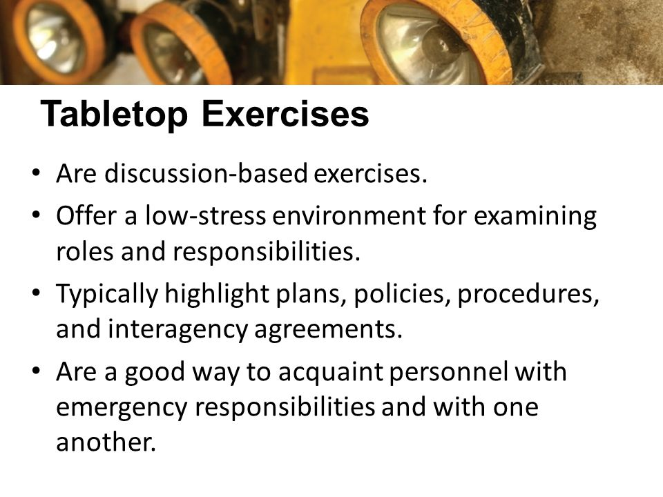 Tabletop Exercises Are discussion-based exercises. Offer a low-stress environment for examining roles and responsibilities. Typically highlight plans,