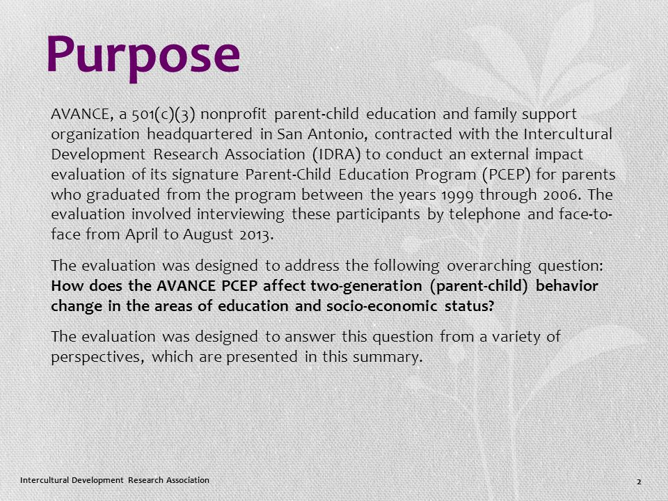 Purpose AVANCE, a 501(c)(3) nonprofit parent-child education and family support organization headquartered in San Antonio, contracted with the Intercultural Development Research Association (IDRA) to conduct an external impact evaluation of its signature Parent-Child Education Program (PCEP) for parents who graduated from the program between the years 1999 through 2006.