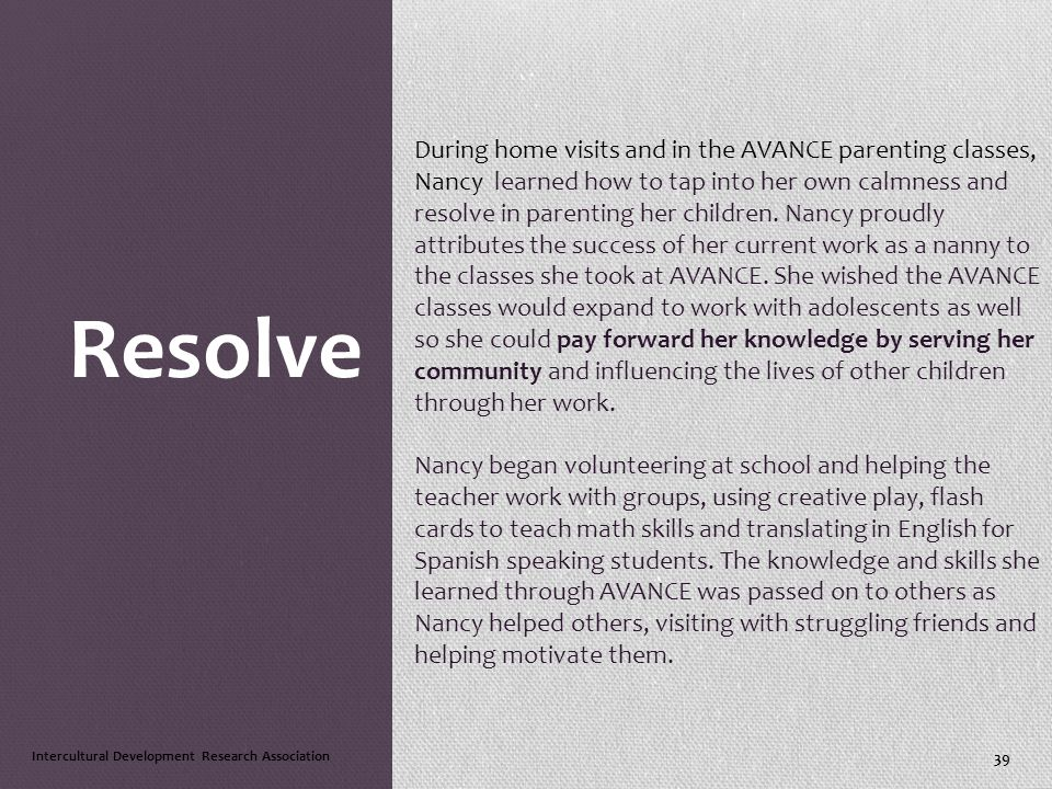 Resolve During home visits and in the AVANCE parenting classes, Nancy learned how to tap into her own calmness and resolve in parenting her children.