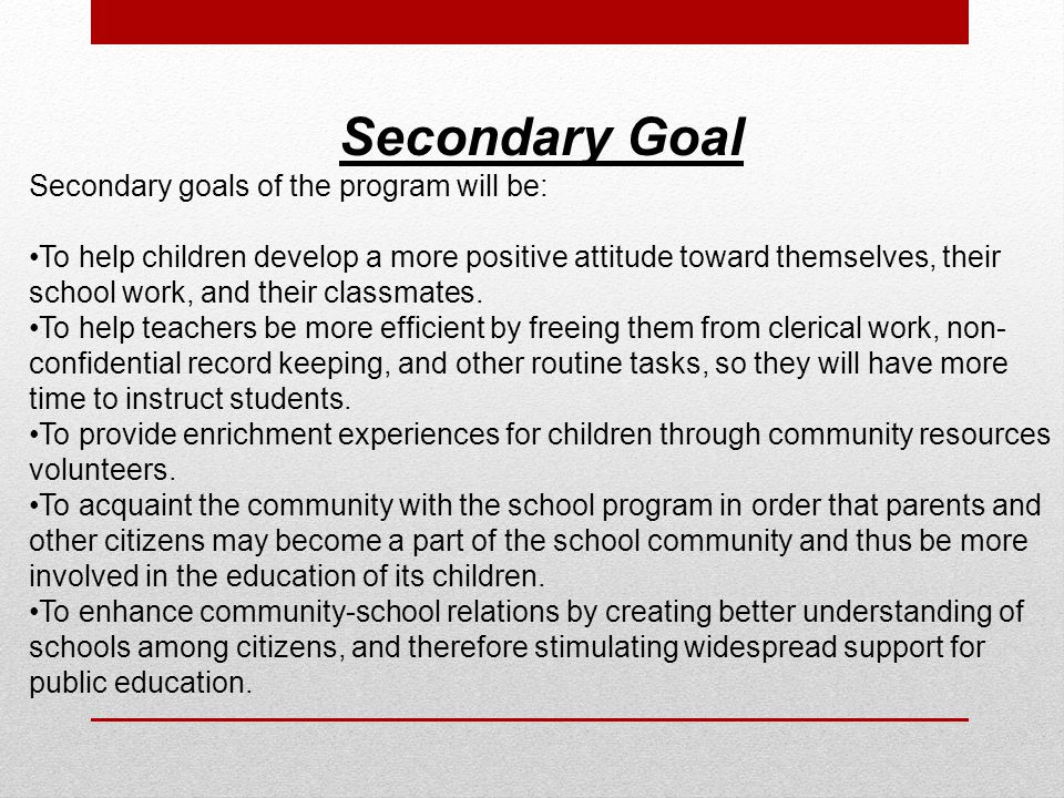 Secondary Goal Secondary goals of the program will be: To help children develop a more positive attitude toward themselves, their school work, and their classmates.