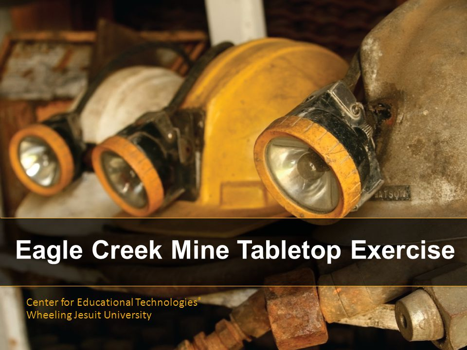 Eagle Creek Mine Tabletop Exercise Center for Educational Technologies ® Wheeling Jesuit University