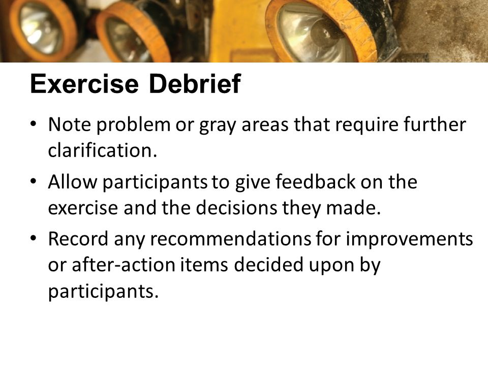 Exercise Debrief Note problem or gray areas that require further clarification. Allow participants to give feedback on the exercise and the decisions