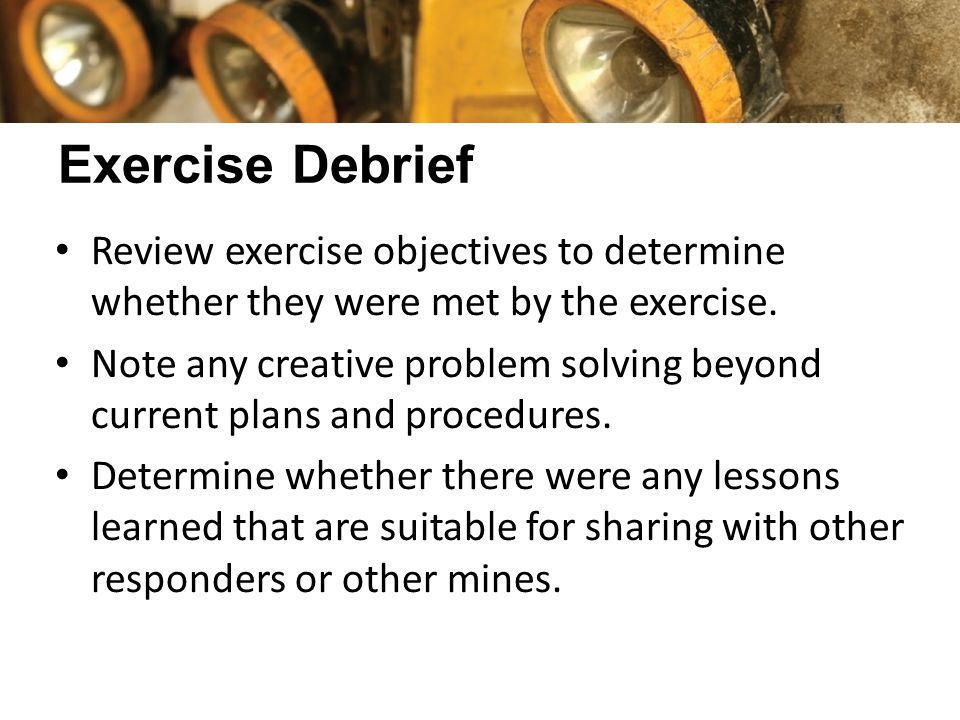Exercise Debrief Review exercise objectives to determine whether they were met by the exercise. Note any creative problem solving beyond current plans