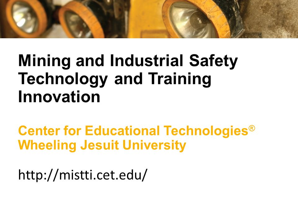 Mining and Industrial Safety Technology and Training Innovation Center for Educational Technologies ® Wheeling Jesuit University http://mistti.cet.edu