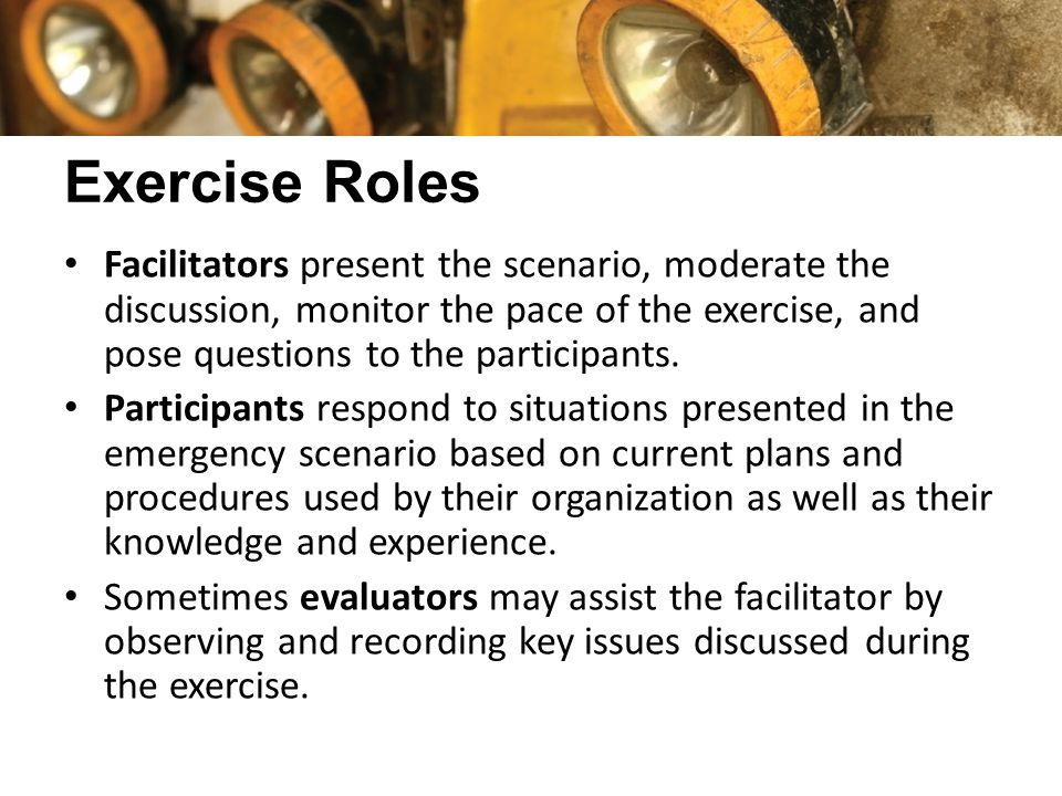 Exercise Roles Facilitators present the scenario, moderate the discussion, monitor the pace of the exercise, and pose questions to the participants. P