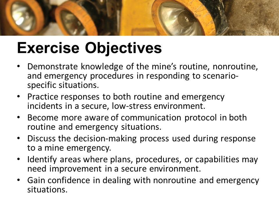 Exercise Objectives Demonstrate knowledge of the mine's routine, nonroutine, and emergency procedures in responding to scenario- specific situations.