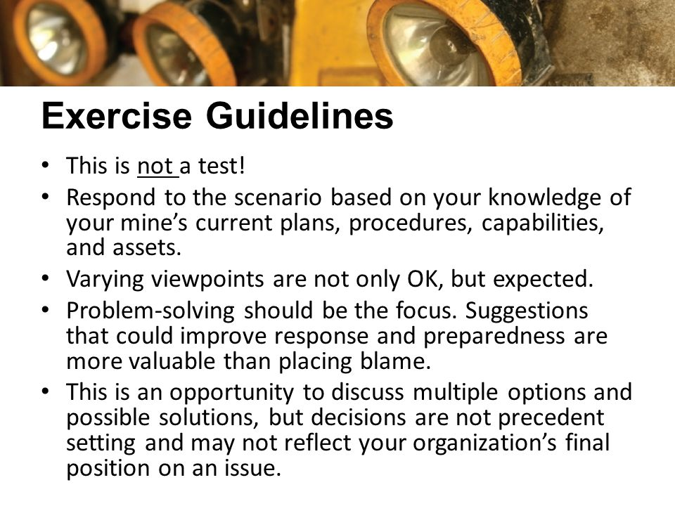 Exercise Guidelines This is not a test! Respond to the scenario based on your knowledge of your mine's current plans, procedures, capabilities, and as