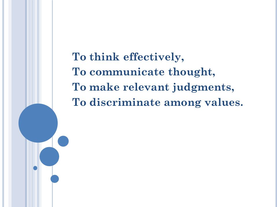 To think effectively, To communicate thought, To make relevant judgments, To discriminate among values.
