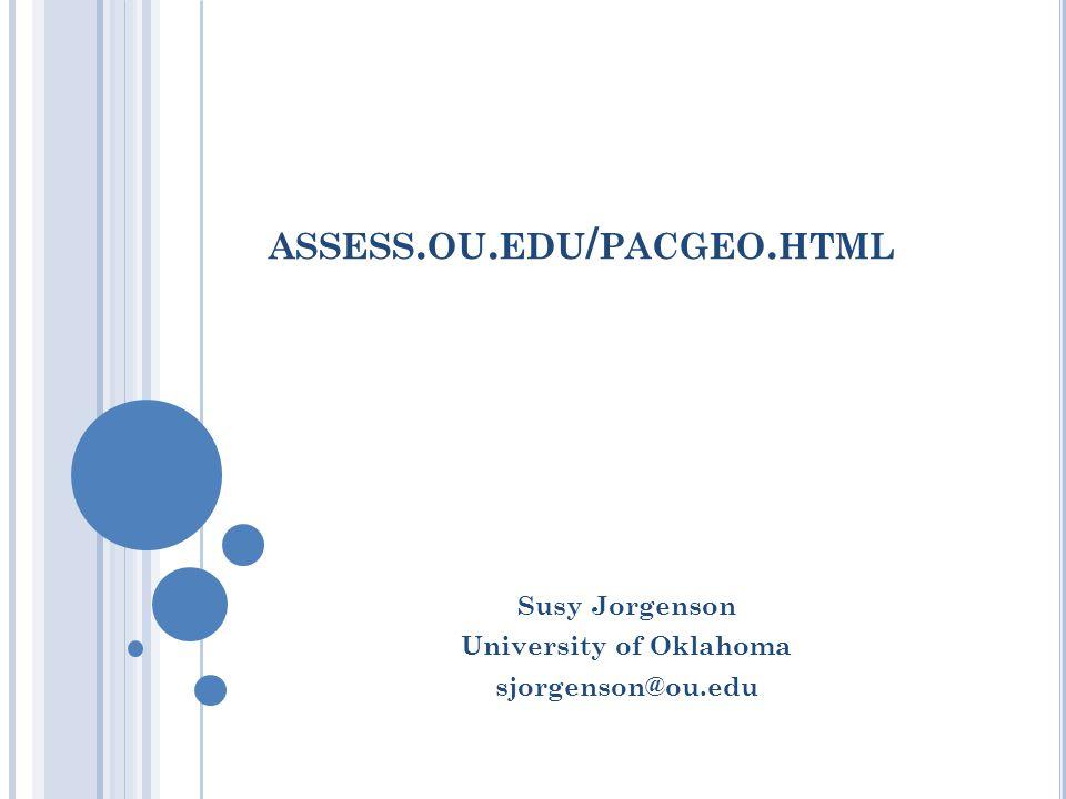 ASSESS. OU. EDU / PACGEO. HTML Susy Jorgenson University of Oklahoma sjorgenson@ou.edu