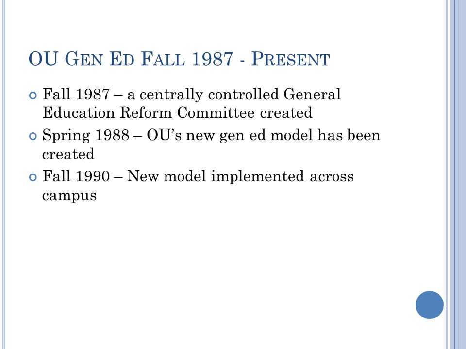 OU G EN E D F ALL 1987 - P RESENT Fall 1987 – a centrally controlled General Education Reform Committee created Spring 1988 – OU's new gen ed model has been created Fall 1990 – New model implemented across campus