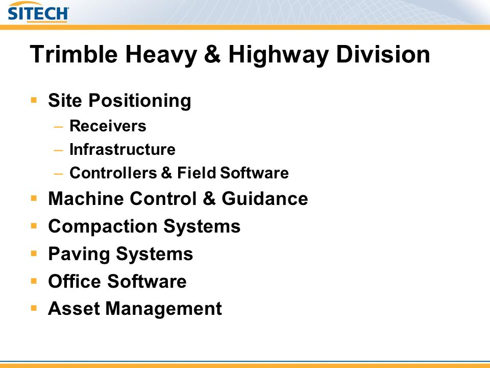 Trimble Heavy & Highway Division  Site Positioning –Receivers –Infrastructure –Controllers & Field Software  Machine Control & Guidance  Compaction