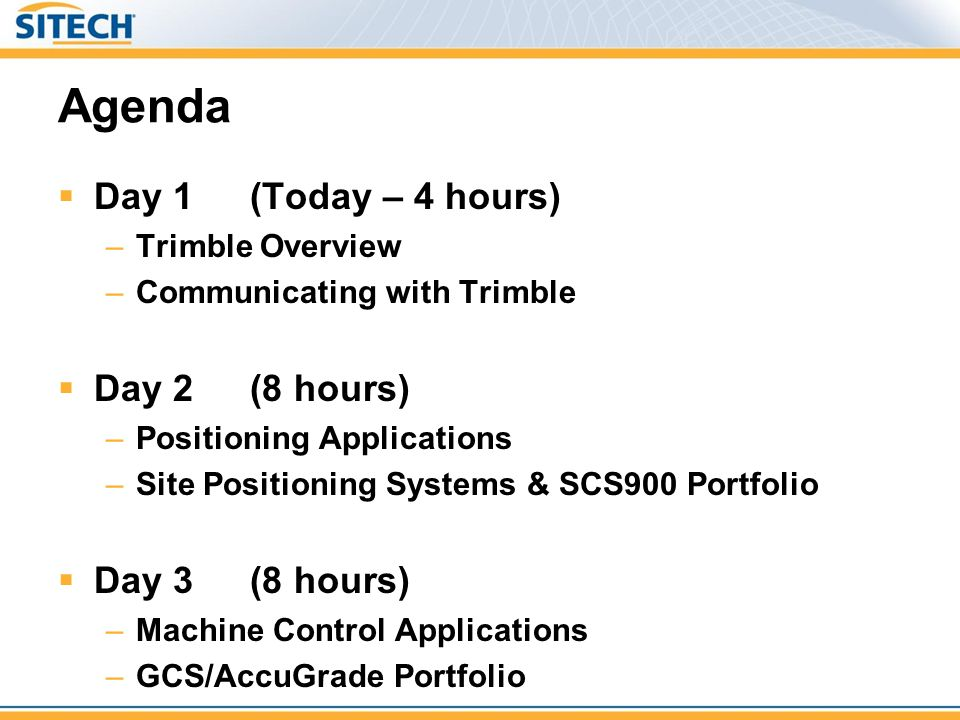 Agenda  Day 1 (Today – 4 hours) –Trimble Overview –Communicating with Trimble  Day 2(8 hours) –Positioning Applications –Site Positioning Systems &