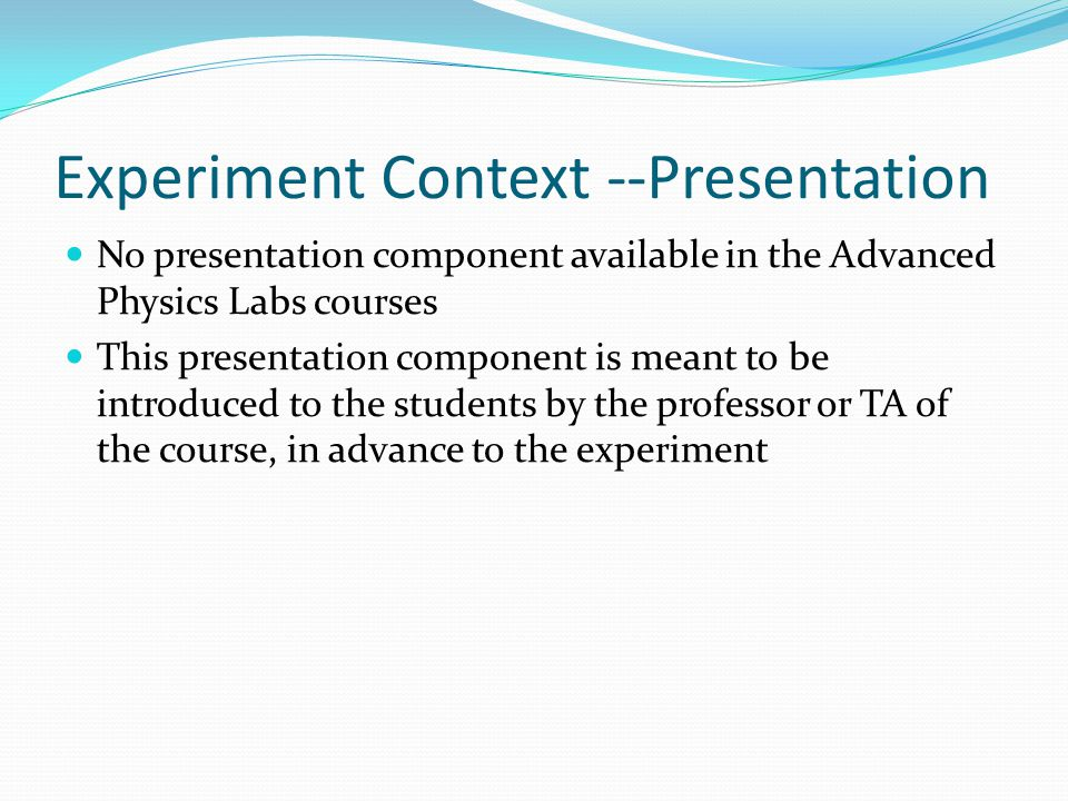 Experiment Context --Presentation No presentation component available in the Advanced Physics Labs courses This presentation component is meant to be introduced to the students by the professor or TA of the course, in advance to the experiment