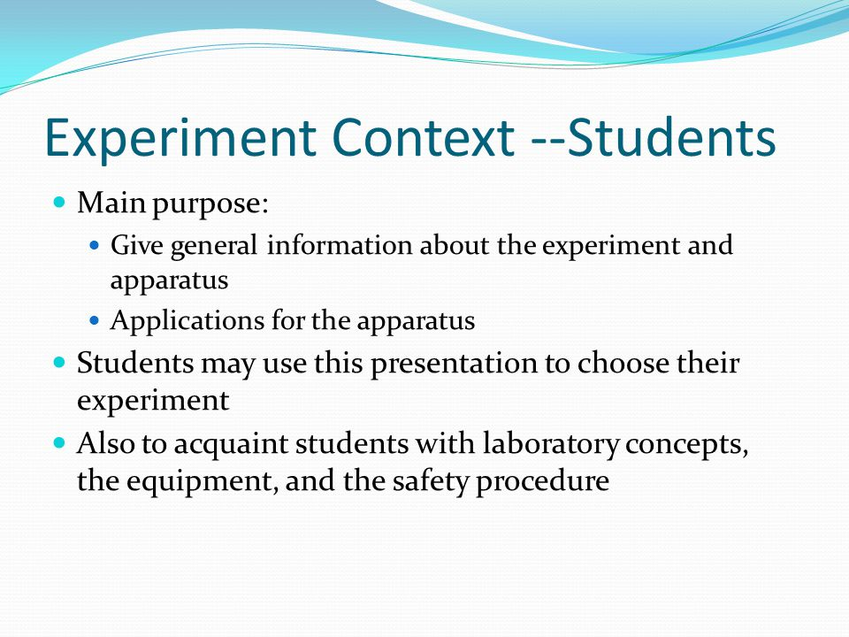 Experiment Context --Students Main purpose: Give general information about the experiment and apparatus Applications for the apparatus Students may use this presentation to choose their experiment Also to acquaint students with laboratory concepts, the equipment, and the safety procedure