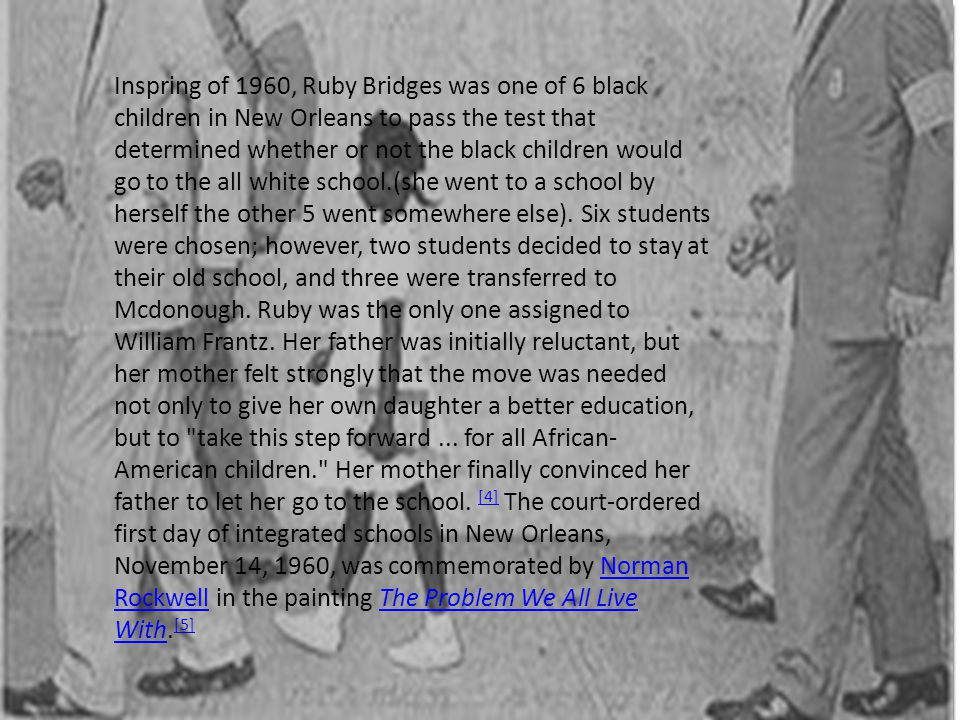 Inspring of 1960, Ruby Bridges was one of 6 black children in New Orleans to pass the test that determined whether or not the black children would go to the all white school.(she went to a school by herself the other 5 went somewhere else).