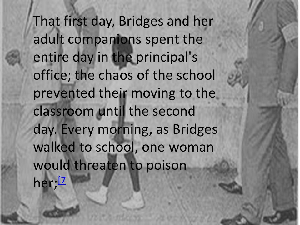 That first day, Bridges and her adult companions spent the entire day in the principal s office; the chaos of the school prevented their moving to the classroom until the second day.