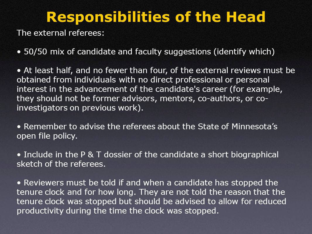 Responsibilities of the Head The external referees: 50/50 mix of candidate and faculty suggestions (identify which) At least half, and no fewer than four, of the external reviews must be obtained from individuals with no direct professional or personal interest in the advancement of the candidate s career (for example, they should not be former advisors, mentors, co-authors, or co- investigators on previous work).