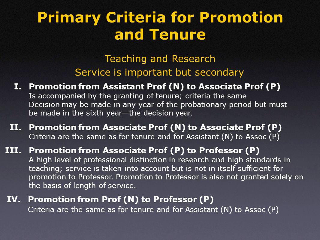 Primary Criteria for Promotion and Tenure Teaching and Research Service is important but secondary Is accompanied by the granting of tenure; criteria the same Decision may be made in any year of the probationary period but must be made in the sixth year—the decision year.