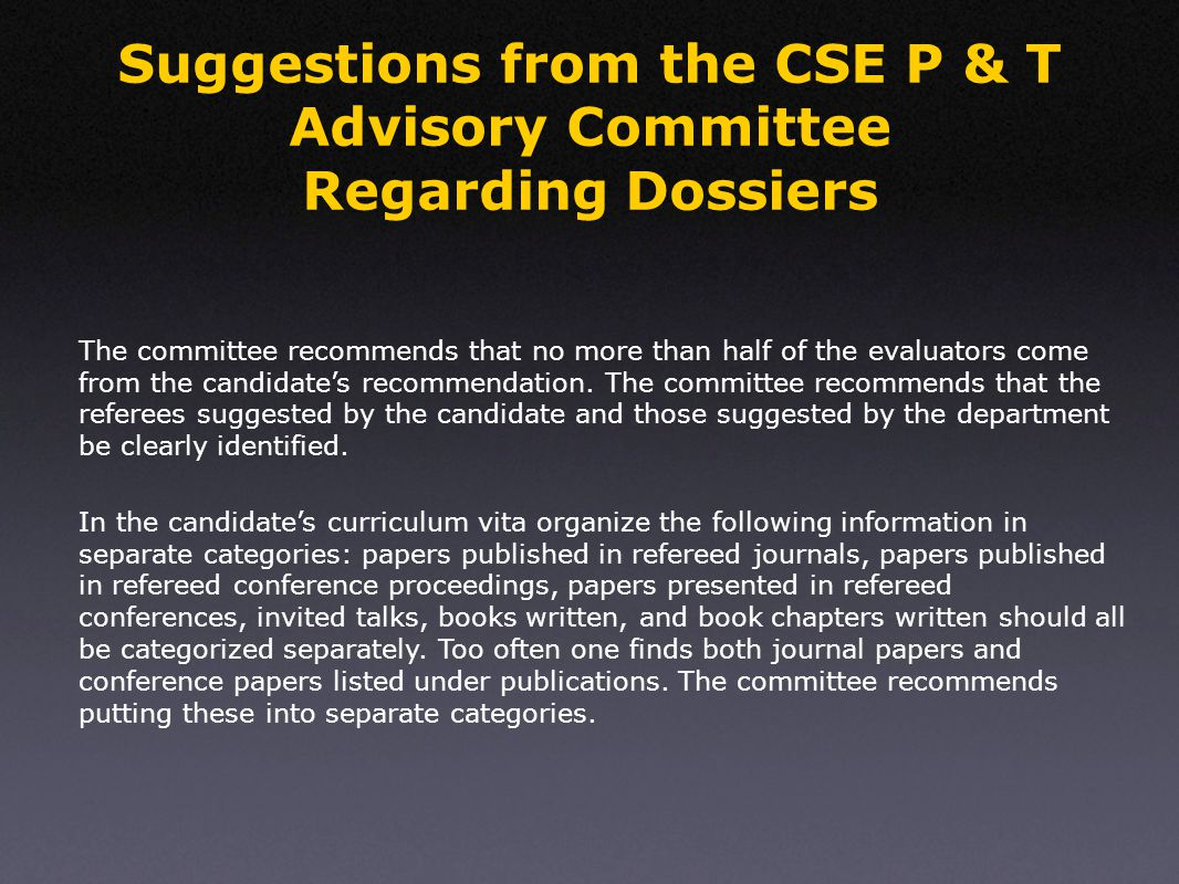 Suggestions from the CSE P & T Advisory Committee Regarding Dossiers In the candidate's curriculum vita organize the following information in separate categories: papers published in refereed journals, papers published in refereed conference proceedings, papers presented in refereed conferences, invited talks, books written, and book chapters written should all be categorized separately.