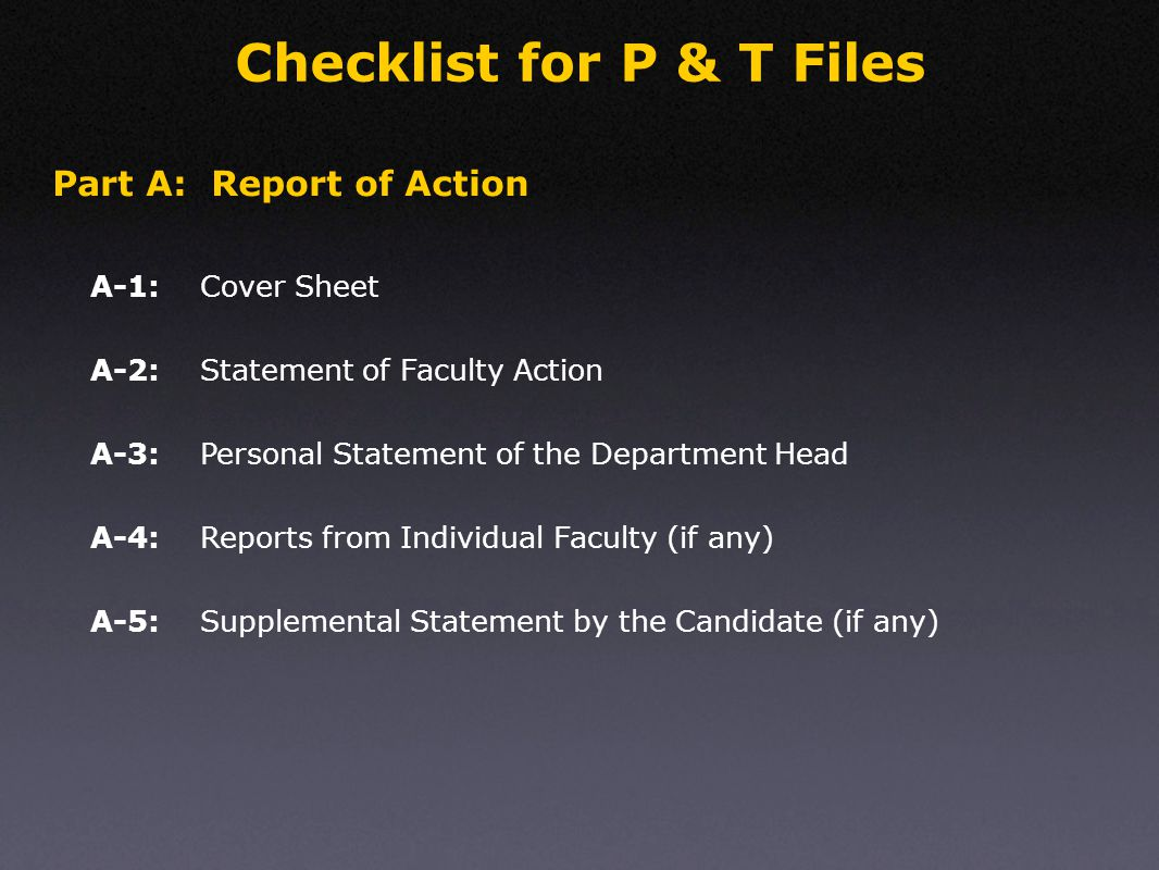 Checklist for P & T Files Cover SheetA-1: Part A: Report of Action Statement of Faculty ActionA-2: Personal Statement of the Department HeadA-3: Reports from Individual Faculty (if any)A-4: Supplemental Statement by the Candidate (if any)A-5: