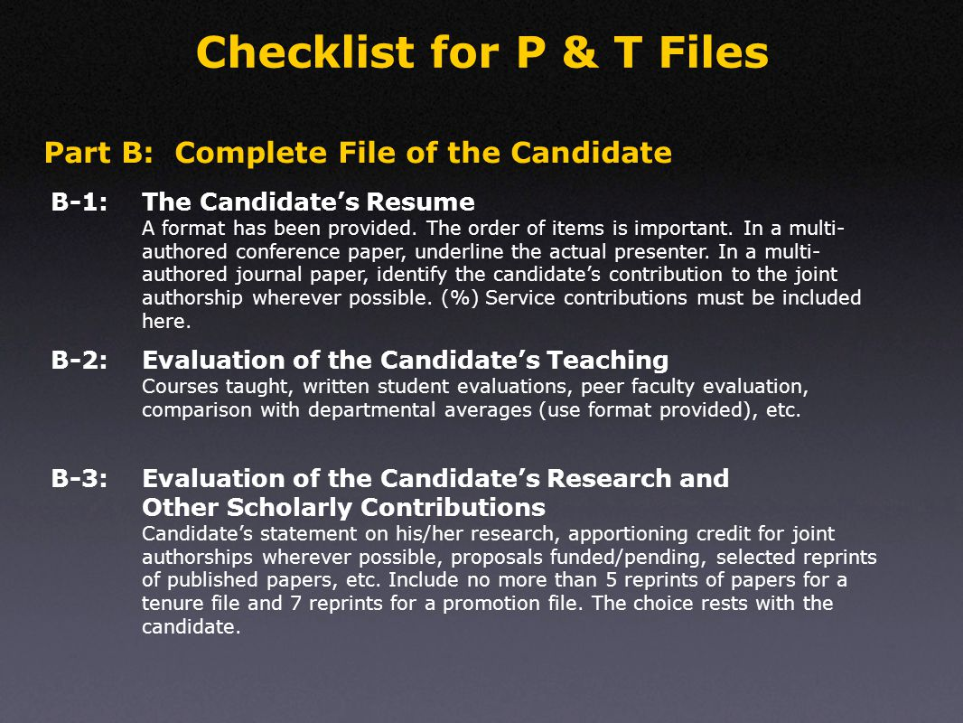 Checklist for P & T Files Part B: Complete File of the Candidate Letters of Recommendation Must include brief info about the letter writers; must have a mixture of referees suggested by the candidate and the department.