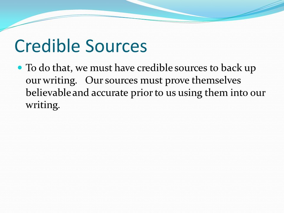 Credible Sources To do that, we must have credible sources to back up our writing. Our sources must prove themselves believable and accurate prior to