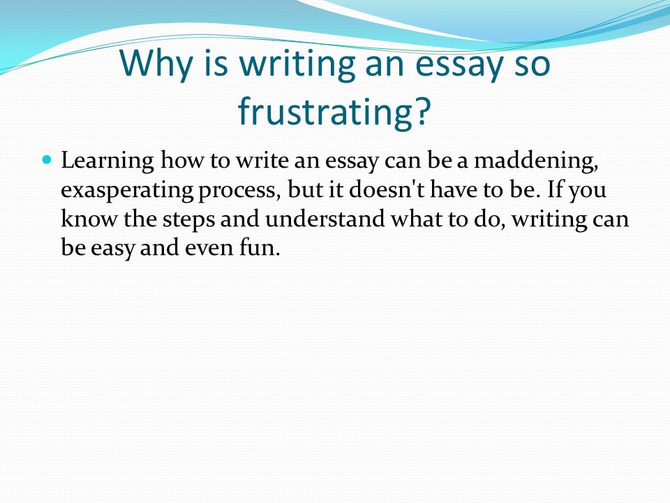 Why is writing an essay so frustrating? Learning how to write an essay can be a maddening, exasperating process, but it doesn't have to be. If you kno