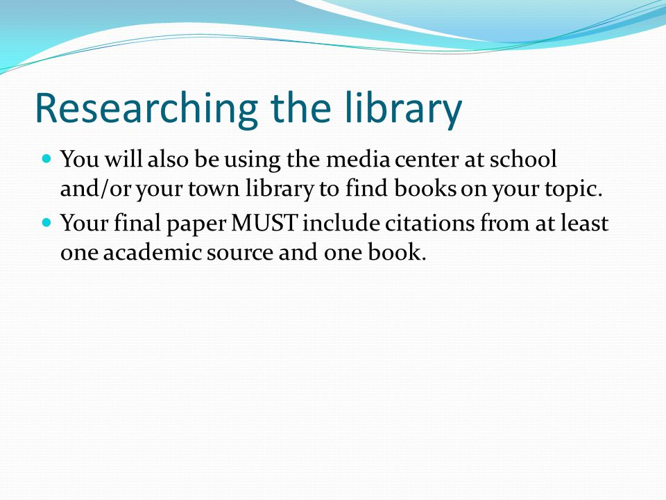 Researching the library You will also be using the media center at school and/or your town library to find books on your topic. Your final paper MUST