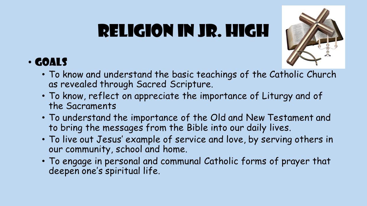 Religion in Jr. High Goals To know and understand the basic teachings of the Catholic Church as revealed through Sacred Scripture. To know, reflect on