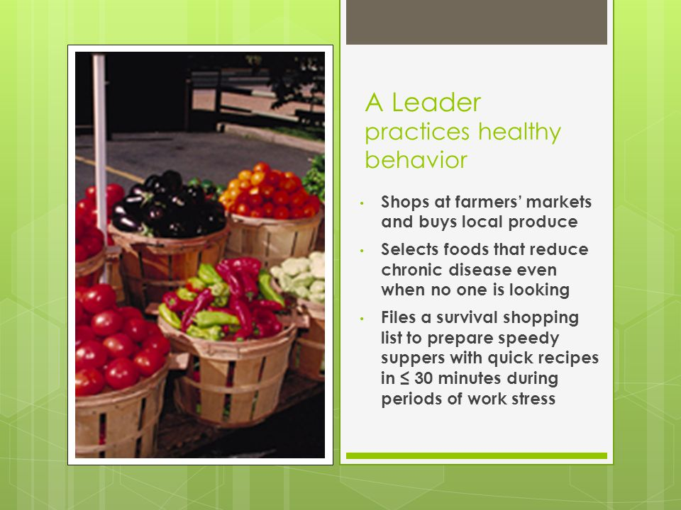 A Leader practices healthy behavior Shops at farmers' markets and buys local produce Selects foods that reduce chronic disease even when no one is looking Files a survival shopping list to prepare speedy suppers with quick recipes in ≤ 30 minutes during periods of work stress