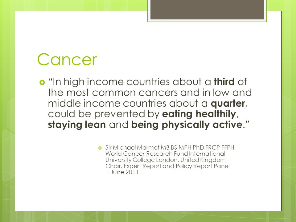 Cancer  In high income countries about a third of the most common cancers and in low and middle income countries about a quarter, could be prevented by eating healthily, staying lean and being physically active.  Sir Michael Marmot MB BS MPH PhD FRCP FFPH World Cancer Research Fund International University College London, United Kingdom Chair, Expert Report and Policy Report Panel ~ June 2011