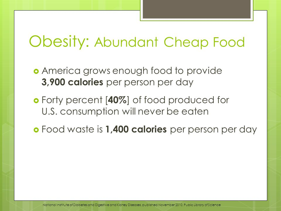 Obesity: Abundant Cheap Food  America grows enough food to provide 3,900 calories per person per day  Forty percent [ 40% ] of food produced for U.S.